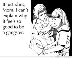 It just does mom I can't explain why it feels so good to be a gangster