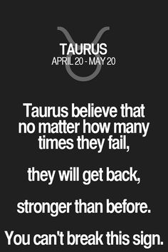 Taurus believe that no matter how many times they fail, they will get back, stronger than before. You can't break this sign.