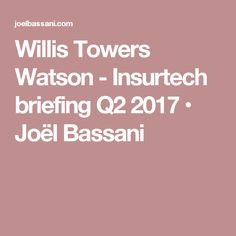 Willis Towers Watson - Insurtech briefing Q2 2017 • Joël Bassani