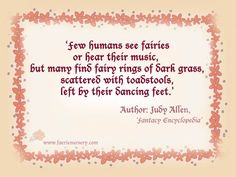 'Few humans see fairies or hear their music, but many find fairy rings of dark grass, scattered with toadstools, left by their dancing feet.' Author: Judy Allen, 'Fantasy Encyclopedia'