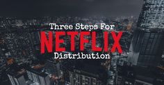 Attend any film film festival and you'll hear filmmakers dreaming about a Netflix distribution deal. Here are three steps to outline the process.