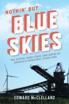 Nothin' But Blue Skies by  Edward McClelland --'The decline of the US industrial sector and the middle class.