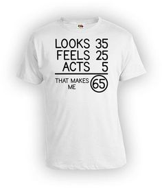 fadaf65b Funny Birthday TShirt 65th Birthday Shirt Bday Gifts For Him Looks 35 Feels  25 Acts 5 That Makes Me 65 Years Old Mens Ladies Tee - BG76
