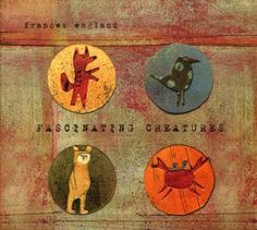 Frances England: Fascinating Creatures.  You can't go wrong with a Frances England album.