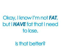 I Have fat that I need to lose ;) ........ Bonus:  4 Simple Ways To Lose Belly Fat (Link)