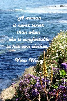"""""""A woman is never sexier than when she is comfortable in her own clothes.""""  -- Vera Wang – On LaJolla, California, image of sea and flowers taken by Florence McGinn -- Beauty is learned wisdom.  Examine learning in quotes from ancient to modern sources, from scientists, educators, national leaders, and poets, at http://www.examiner.com/article/fifty-quotations-inspire-education-and-learning?cid=rss"""