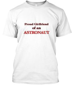 Proud Girlfriend Of A Astronaut White T-Shirt Front - This is the perfect gift for someone who loves Astronaut. Thank you for visiting my page (Related terms: Proud Girlfriend of a Astronaut,love Astronaut,love,I love my Astronaut,Astronaut,astronauts, ,space ...)