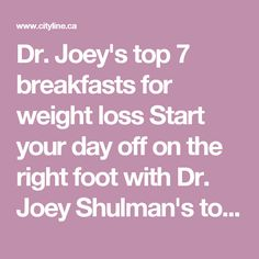 Joey's top 7 breakfasts for weight loss Start your day off on the right … Dr. Joey's top 7 breakfasts for weight loss Start your day off on the right foot with Dr. Joey Shulman's top seven breakfasts for weight loss! Easy Diet Plan, Low Carb Diet Plan, Healthy Diet Plans, Diet Plans To Lose Weight, How To Lose Weight Fast, Healthy Eating, Healthy Snacks, Weight Loss Challenge, Weight Loss Goals