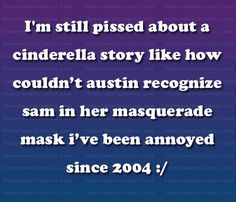 I'm still pissed about a cinderella story like how couldn't austin recognize sam in her masquerade mask i've been annoyed since 2004 - HumorMeetsComics