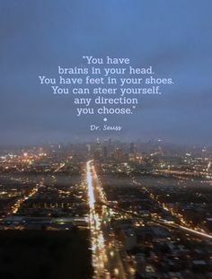 """""""You have brains in your head. You have feet in your shoes. You can steer yourself, any direction you choose."""" - Dr. Seuss"""