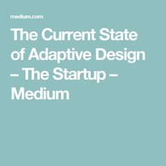 The Current State of Adaptive Design – The Startup – Medium