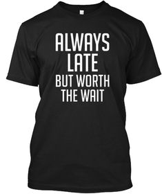 72fbf64b5 Always Late But Worth The Wait T Shirt Black T-Shirt Front Always Late,