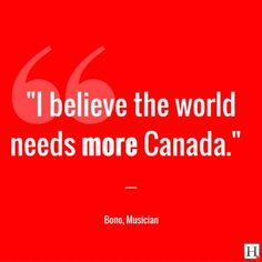 "Quotes That Make You Proud To Be Canadian. ""I believe the world needs more Canada"". Bono, Musician from Canadian Memes, Canadian Things, I Am Canadian, Canadian History, Off The Grid, Banff, Quebec, Celine Dion, Canada Quotes"