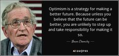 https://www.google.pl/search?q=noam+chomsky+quotes+Optimism+is+a+strategy+for+making+a+better+future&client=firefox-b&dcr=0&source=lnms&tbm=isch&sa=X&ved=0ahUKEwiKm8iVoMLZAhWF_KQKHcynDuYQ_AUICigB&biw=1440&bih=735#imgrc=07C0jXrUgsieIM: