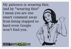 my patience is wearing thin...