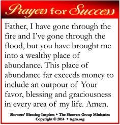PRAYER FOR SUCCESS: Father, I have gone through the fire and I've gone through the flood, but you have brought me into a wealthy place of abundance. This place of abundance far exceeds money to include an outpour of Your favor, blessing and graciousness in every area of my life. Amen. #showersblessing
