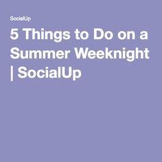 5 Things to Do on a Summer Weeknight | SocialUp  #summer #adults #weeknight #fun #social #socialup #getsocialup