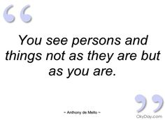 You see persons and things not as they are - Anthony de Mello - Quotes and sayings