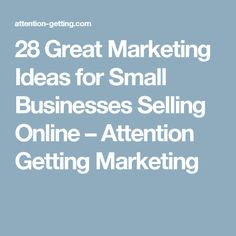28 Great Marketing Ideas for Small Businesses Selling Online – Attention Getting Marketing
