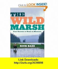 The Wild Marsh Four Seasons at Home in Montana Rick Bass , ISBN-10: 0547055161  ,  , ASIN: B005OHZFX6 , tutorials , pdf , ebook , torrent , downloads , rapidshare , filesonic , hotfile , megaupload , fileserve