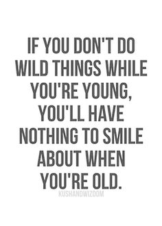 If you don't do wild things while you're young, you'll have nothing to smile about when you're old. #my21stbdayphilosophy