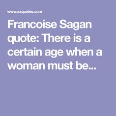 Francoise Sagan quote: There is a certain age when a woman must be...