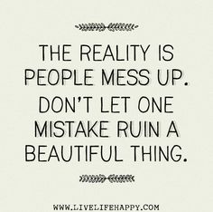 The reality is people mess up. Don't let one mistake ruin a beautiful thing.