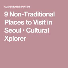 9 Non-Traditional Places to Visit in Seoul • Cultural Xplorer