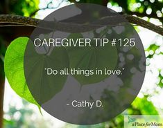 "Above all, caregivers recommend to ""do all things in love,"" while caring for a parent or senior loved one."