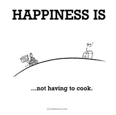 Happiness is, not having to cook. - Cute Happy Quotes Happiness is, not having to cook. - Cute Happy Quotes Happiness is, not having to cook. Cute Happy Quotes, Happy Quotes Inspirational, Motivating Quotes, Funny Happy, Make Me Happy, Happy Life, Are You Happy, Happy Moments, Happy Thoughts