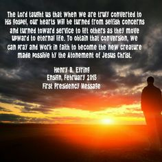 The Lord taught us that when we are truly converted to His gospel, our hearts will be turned from selfish concerns and turned toward service to lift others as they move upward to eternal life. To obtain that conversion, we can pray and work in faith to become the new creature made possible by the Atonement of Jesus Christ. Henry B. Eyring Ensign, February 2015 First Presidency Message
