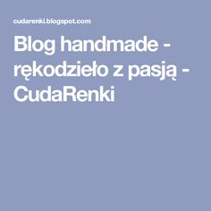 Blog handmade - rękodzieło z pasją - CudaRenki
