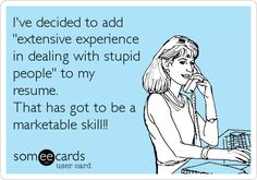 "I've decided to add ""extensive experience in dealing with stupid people"" to my resume. That has got to be a marketable skill!! 