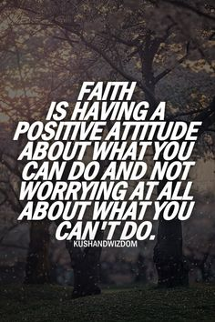 Faith is having a positive attitude about what you can do and not worrying at all about what you can't do.
