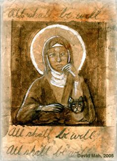 Happened across Julian of Norwich as one of the Christian Mystics. Amazing 13th Century lady who taught herself to read and write in order that she could share her love of God.      All things shall be well  You shall see for yourself that  All manner of things shall be well.