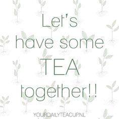 Teaquote - Let's have some TEA together!! www.yourdailyteacup.nl