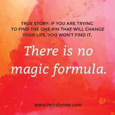 there is no magic formula http://heyshenee.com/there-is-no-magic-formula/