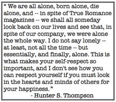 Self respect. Hunter S. there is allot of truth to this however we are never truly alone Ezekiel Dream Quotes, Me Quotes, Career Quotes, People Quotes, Success Quotes, Lessons Learned, Life Lessons, Hunter S Thompson Quotes, Fear And Loathing
