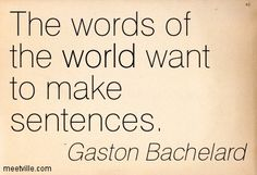 The words of the world want to make sentences. Gaston Bachelard