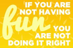 in all things-- if you're not having fun, you're not doing it right