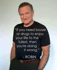 """""""If you need booze or drugs to enjoy your life to the fullest, then you're doing it wrong"""" - Robin Williams. Quotes Dream, Life Quotes Love, Great Quotes, Quotes To Live By, Me Quotes, Motivational Quotes, Inspirational Quotes, Sober Quotes, Famous Quotes"""