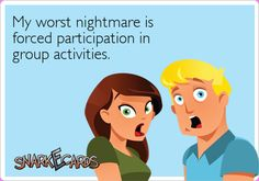 My worst nightmare is forced participation in group activities.