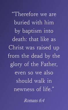Therefore we are buried with him bybaptisminto death: that like as Christ was raised up from the dead by the glory of the Father, even so we also should walk in newness of life. - Romans 6:4