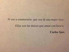 Si te vas a enamorarte; que sea de una mujer loca. Ellas son las únicas que aman con locura. - Carlos Spes