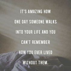 """It's amazing how one day someone walks into your life and you can't remember how you ever lived without them."""