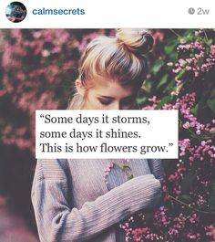 """""""Some days it storms, some days it shines. But honey, that's how flowers grow."""""""