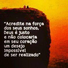 <p></p><p>Acredite na força dos seus sonhos, Deus é justo e não colocaria em seu coração um desejo impossível de ser realizado.</p>