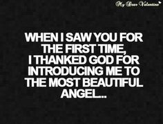 """When I saw you for the first time, I thanked God for introducing me to the most beautiful angel."""