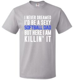 I Never Dreamed I'd Be A Sexy Softball Dad Shirt Sizing Chart Please take a look at the sizing chart below: S M L XL 2XL 3XL 4XL Length 28 29 30 31 32 33 34 Width 18 20 22 24 26 28 30 Material 5.0 oz.