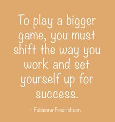 To play a bigger game, you must shift the way you work and set yourself up for success...